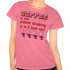 Coffee. Is the planet shaking or is it me? Funny caffeinated graphic. --Malarkey Pie-- selling tees and gifts to pay off my student loans