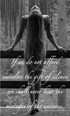 If we do not afford ourselves the gift of silence, we shall never hear the message of the universe.