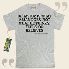 Behavior is what a man does, not what he thinks, feels, or believes-Author Unknown This  quotes tshirt  doesn't go out of style. We offer time honored  quotation tee shirts ,  words of wisdom t shirts ,  belief t shirts , plus  literature tshirts  in admiration of remarkable authors,... - http://www.tshirtadvice.com/author-unknown-t-shirts-behavior-is-wisdom-tshirts/
