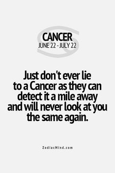 Just don't ever lie to a Cancer as they can see it coming from a mile away and will never look at you the same way.