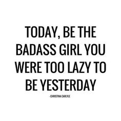 """""""Today, be the badass girl you were too lazy to be yesterday."""" — Christina Carlyle"""