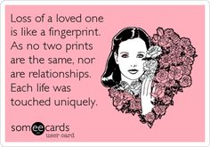 Loss of a loved one is like a fingerprint. As no two prints are the same, nor are relationships. Each life was touched uniquely.