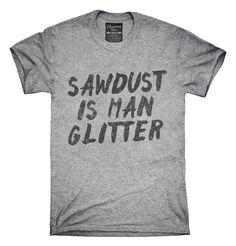 837dcd108375c Sawdust Is Man Glitter T-shirts