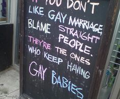 If you don't like Gay Marriage, blame Straight People.  They're the ones who keep having Gay babies!  - even my husband couldn't disagree with this one!  ha :)