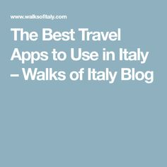 The Best Travel Apps to Use in Italy – Walks of Italy Blog