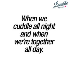 When we cuddle all night and when we're together all day. #couplequotes #cutequotes