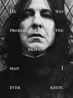 This is exactly right Severus Snape was a great man with a great heart who gave his life to protect the son of whom he loved.