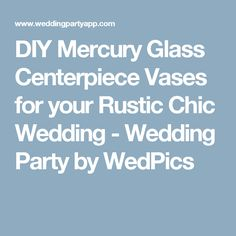 DIY Mercury Glass Centerpiece Vases for your Rustic Chic Wedding - Wedding Party by WedPics