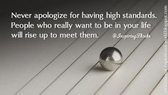 Never apologize for having high standards. People who really want to be in your life will rise up to meet them. Unk