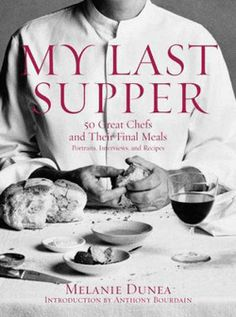 My Last Supper : 50 Great Chefs and Their Final Meals: Portraits, Interviews, and Recipes by Melanie Dunea; Anthony Bourdain (Hardcover): Bo...