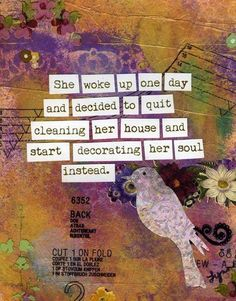 """""""She woke up one day and decided to quit cleaning her house and start decorating her soul instead."""""""