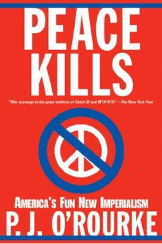 Peace Kills: America's Fun New Imperialism BY P. J. O'Rourke