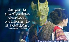 """Anger is always the shortest distance to a mistake."" Madame Vastra."