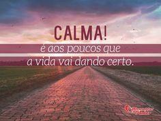 Calma! É aos poucos que a vida vai dando certo. #calma #vida #certo