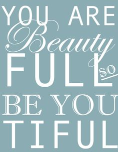 "LOVE this printable: ""You are Beauty Full so be YOUtiful"" :o)"