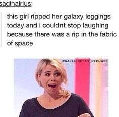 LMAO! if I ever rip my glaaxy leggings, then I will be saying this