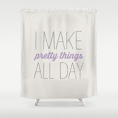 I MAKE PRETTY THINGS ALL DAY Shower Curtain