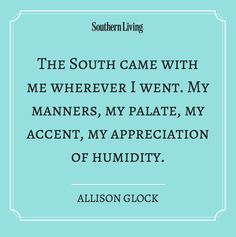 The South came with me wherever I went. My manners, my palate, my accent, my appreciation of humidity.
