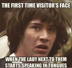 """First time visitor's face when the lady next to them starts speaking in tongues"" ~ LOL (Pentecostal humor)"