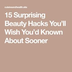 15 Surprising Beauty Hacks You'll Wish You'd Known About Sooner