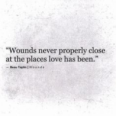 Wounds never properly close at the places love has been.