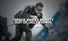 Grace makes beauty our of ugly things...