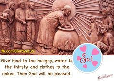 """Give food to the hungry, water to the thirsty, and clothes to the naked. Then God will be pleased.""  ❤️ ❤️OM SAI RAM❤️ ❤️  #shirdisbas #spiritual #hope #faith #patience  Please share; FB: www.fb.com/ShirdiSBSS Twitter: https://twitter.com/shirdisbss Blog: http://ssbshraddhasaburi.blogspot.com  G+: https://plus.google.com/100079055901849941375/posts Pinterest: www.pinterest.com/shirdisaibaba"