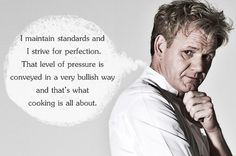 """""""I maintain standards and I strive for perfection. That level of pressure is conveyed in a very bullish way and that's what cooking is all about."""" – Gordon Ramsay"""