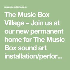 The Music Box Village – Join us at our new permanent home for The Music Box sound art installation/performance venue