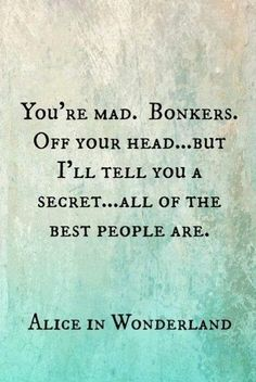 You're mad. Bonkers. Off your head... but I'll tell you a secret... all of the best people are.