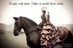 People will stare. Make it worth their while!