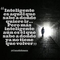 Inteligente es aquel que sabe a dónde quiere ir Pero más inteligente aún es el que sabe a donde ya no tiene que volver. @Candidman #Frases Candidman Reflexión @candidman