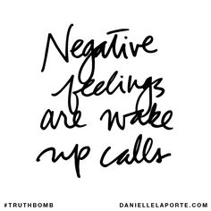 Negative feelings are wake up calls. Subscribe: DanielleLaPorte.com #Truthbomb #Words #Quotes