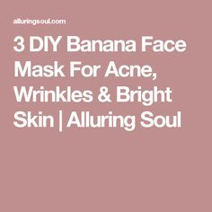 3 DIY Banana Face Mask For Acne, Wrinkles & Bright Skin   Alluring Soul