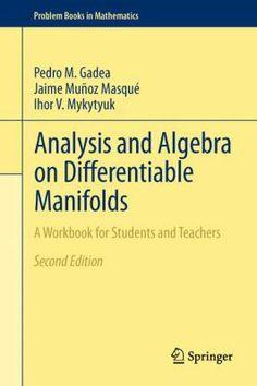 Analysis and algebra on differentiable manifolds : a workbook for students and teachers / Pedro M. Gadea, Jaime Muñoz Masqué, Ihor V. Mykytyuk