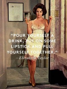 Pour yourself a drink, put on some lipstick and pull yourself together - Elizabeth Taylor quote. Move on. Great Quotes, Me Quotes, Funny Quotes, Inspirational Quotes, Style Quotes, Hair Quotes, Flirting Quotes, Qoutes, Wisdom Quotes