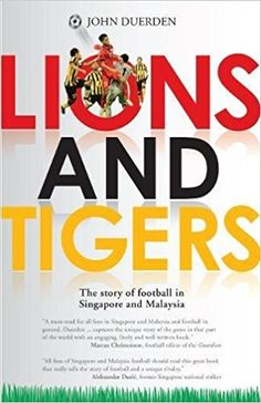 Lions and Tigers: The Story of Football in Singapore and Malaysia: Amazon.co.uk: John Duerden : 9789814771719: Books