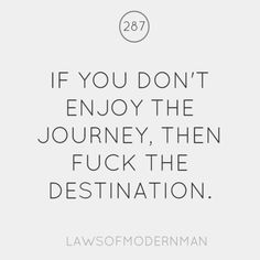 if you don't enjoy the journey, then fuck the destination