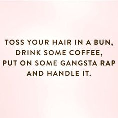 toss your hair in a bun, drink some coffee, put on some gangsta rap and Handle…