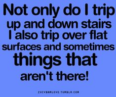 Yep. This i sme. matter of fact, I trip over my own toenails. This is a proven fact.