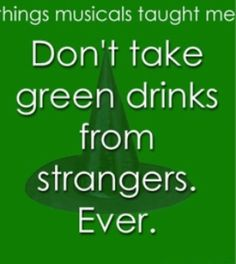 """Have another of green elixir, & we'll have our selfs a little mixer!"" From No One Mourns The Wicked from the musical Wicked!"
