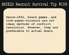 S.H.I.E.L.D. Recruit Survival Tip #109:Dance-offs, board games, and rock-paper-scissors are not ideal methods of conflict resolution. However, they are preferable to actual duels.