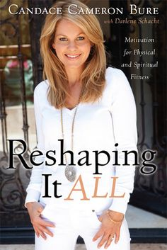 Reshaping It All by Candace Cameron Bure (DJ from Full House). All about becoming healthy in eating and exercise through a biblical perspective.