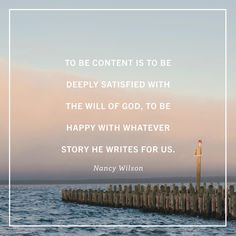 To be content is to be deeply satisfied with the will of God, to be happy with whatever story He writes for us. ~Nancy Wilson