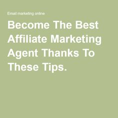 Become The Best Affiliate Marketing Agent Thanks To These Tips.