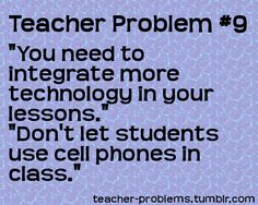 Teacher Problems.  Or like some of my students who I do NOT want to have any excuse for the phones out...