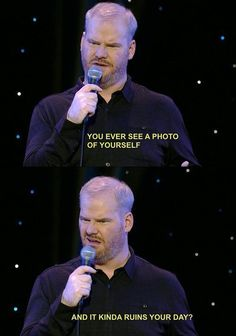 Jim Gaffigan: You ever see a photo of yourself and it kinda ruins your day? Haha Funny, Funny Cute, Funny Stuff, Funny Things, Funny People, Random Stuff, Funny Memes, That's Hilarious, Super Funny