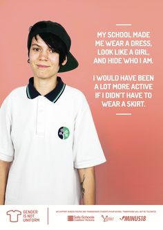 """My school made me wear a dress, look like a girl, and hide who I am. I would have been a lot more active if I didn't have to wear a skirt.""  [follow this link to find a short video and analysis of the gender binary: http://www.thesociologicalcinema.com/1/post/2013/11/gender-binary-gender-baggage.html]"