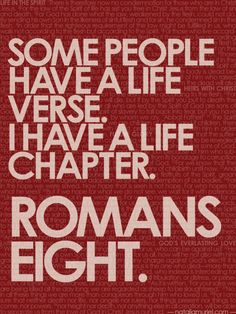 Some people have a life verse.  I have a life chapter.  Romans 8.