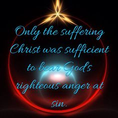 Only the suffering Christ was sufficient to bear God's righteous anger at sin.